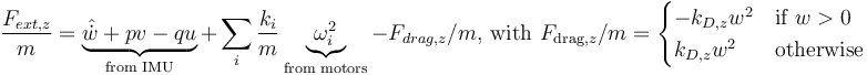 \frac{F_{ext,z}}{m}= \underbrace{\hat{\dot{w}} + pv - qu}_{\text{from IMU}} + \sum_i \frac{k_i}{m} \underbrace{\omega_i^2}_{\text{from motors}} - F_{drag,z}/m      \text{, with } F_{\text{drag,}z}/m=      \begin{cases} 		-k_{D,z} w^2 & \text{if } w > 0 \\ 		k_{D,z} w^2 & \text{otherwise} 	\end{cases}